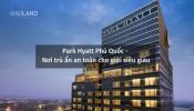Park Hyatt Phú Quốc – Nơi trú ẩn an toàn cho giới siêu giàu thế giới